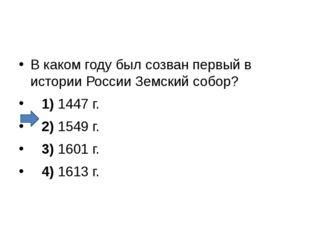 В каком году был созван первый в истории России Земский собор? 1)1447 г.