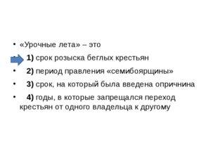 «Урочные лета» – это 1)срок розыска беглых крестьян 2)период правлен
