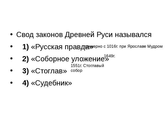 Свод законов Древней Руси назывался 1)«Русская правда» 2)«Соборное у...