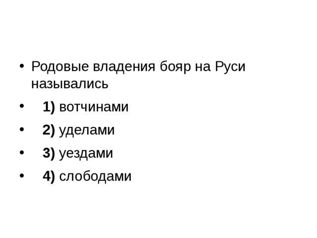 Родовые владения бояр на Руси назывались 1)вотчинами 2)уделами 3)...