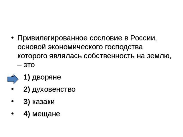 Привилегированное сословие в России, основой экономического господства котор...