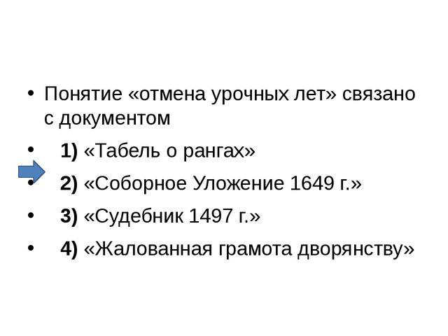 Понятие «отмена урочных лет» связано с документом 1)«Табель о рангах»...