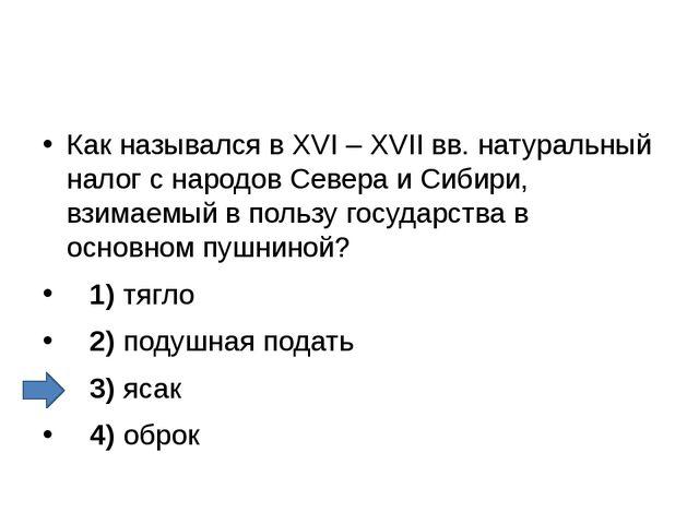 Как назывался в XVI – XVII вв. натуральный налог с народов Севера и Сибири,...
