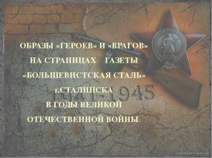 ОБРАЗЫ «ГЕРОЕВ» И «ВРАГОВ» НА СТРАНИЦАХ ГАЗЕТЫ «БОЛЬШЕВИСТСКАЯ СТАЛЬ» г.СТАЛ