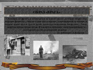 ОБРАЗ «ВРАГА» « Находясь на фронте, я насмотрелся на всякие ужасы , которые