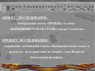 ОБЪЕКТ ИССЛЕДОВАНИЯ : центральная газета «ПРАВДА» и газета «БОЛЬШЕВИСТСКАЯ С