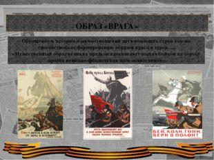 ОБРАЗ «ВРАГА» Обращение к истории взаимоотношений двух воюющих стран так же