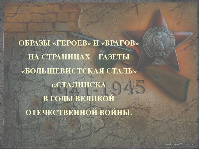 ОБРАЗЫ «ГЕРОЕВ» И «ВРАГОВ» НА СТРАНИЦАХ ГАЗЕТЫ «БОЛЬШЕВИСТСКАЯ СТАЛЬ» г.СТАЛ...