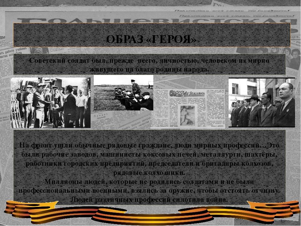 ОБРАЗ «ГЕРОЯ» Советский солдат был, прежде всего, личностью, человеком из ми...