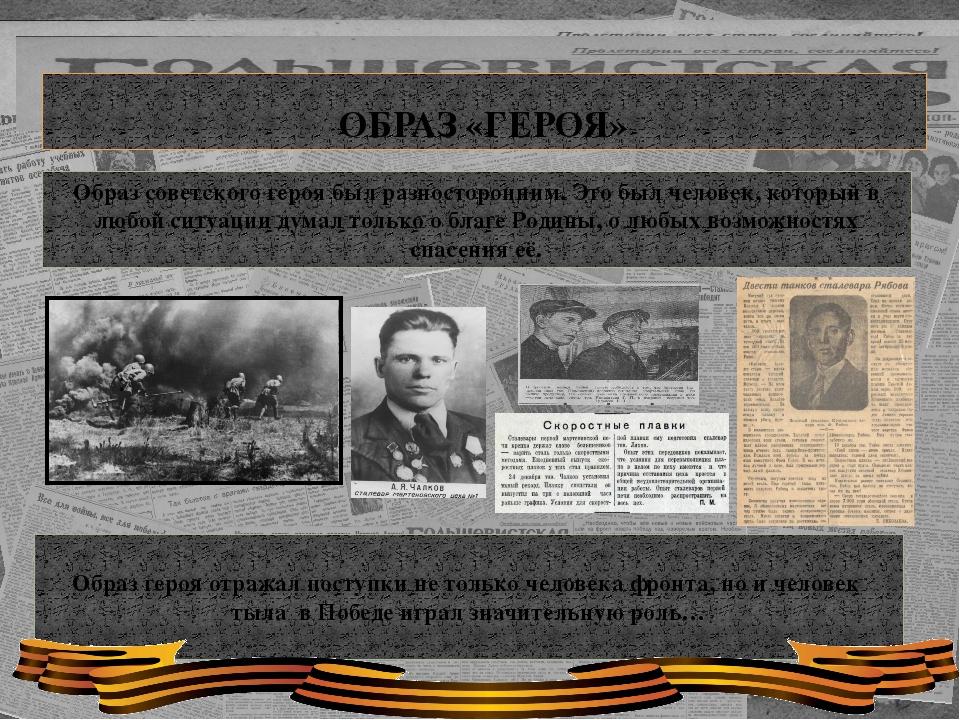 ОБРАЗ «ГЕРОЯ» Образ советского героя был разносторонним. Это был человек, ко...
