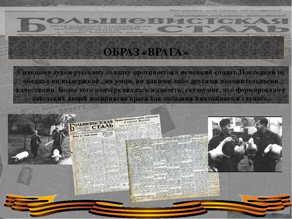ОБРАЗ «ВРАГА» Сильному духом русскому солдату противостоял немецкий солдат....