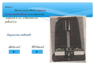 Задача 3. Вычислите объём поршня коленчатого вала, если диаметр поршня 6 см.