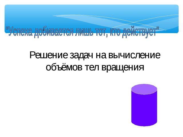 Решение задач на вычисление объёмов тел вращения