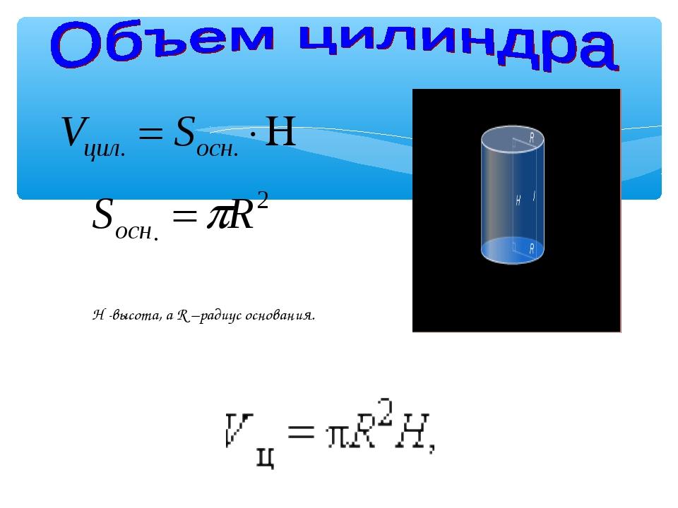 H -высота, а R –радиус основания.