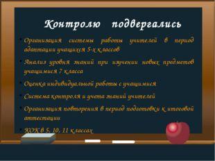 Контролю   подвергались Организация системы работы учителей в период адаптац