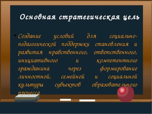 Основная стратегическая цель Создание условий для социально-педагогической п...
