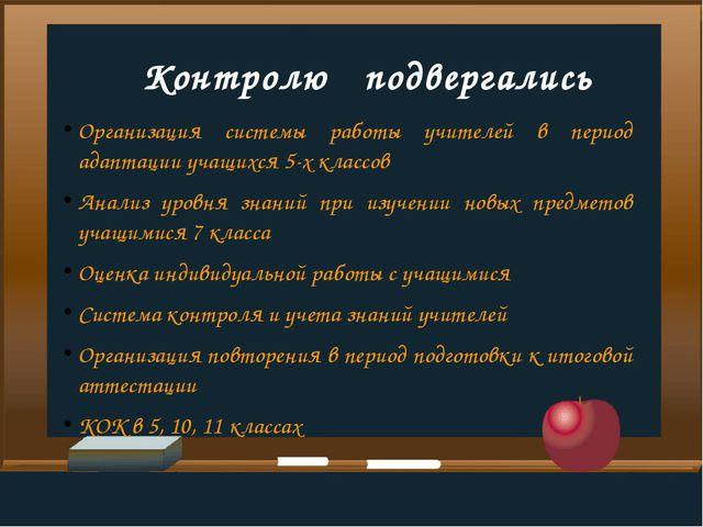 Контролю   подвергались Организация системы работы учителей в период адаптац...