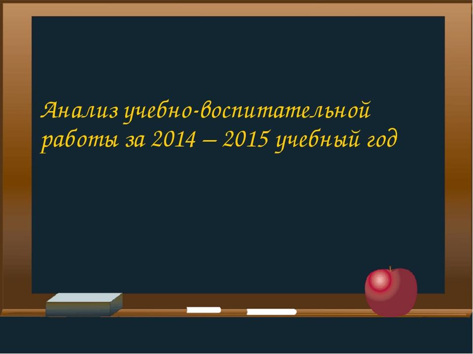 Анализ учебно-воспитательной работы за 2014 – 2015 учебный год