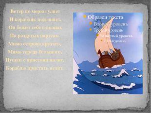 Ветер по морю гуляет И кораблик подгоняет. Он бежит себе в волнах На раздутых