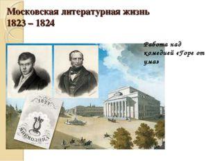 Московская литературная жизнь 1823 – 1824 Работа над комедией «Горе от ума»