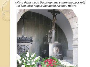 «Ум и дела твои бессмертны в памяти русской, но для чего пережила тебя любовь