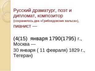 Русский драматург, поэт и дипломат, композитор (сохранилось два «Грибоедовски