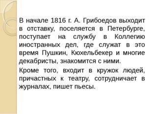 В начале 1816 г. А. Грибоедов выходит в отставку, поселяется в Петербурге, по