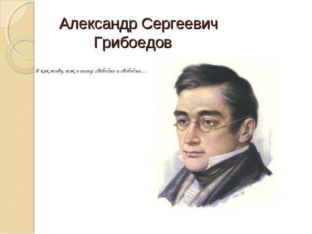 Александр Сергеевич Грибоедов Я как живу, так и пишу: свободно и свободно…