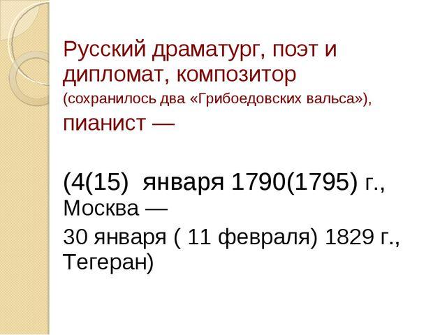 Русский драматург, поэт и дипломат, композитор (сохранилось два «Грибоедовски...