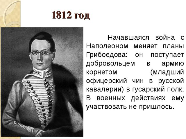 1812 год Начавшаяся война с Наполеоном меняет планы Грибоедова: он поступает...