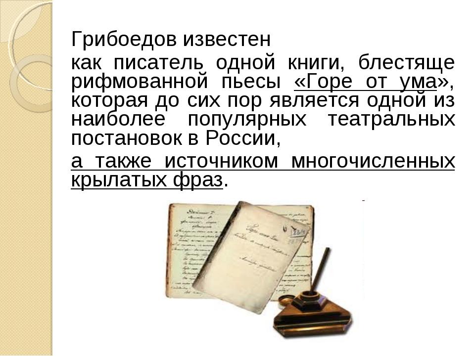 Грибоедов известен как писатель одной книги, блестяще рифмованной пьесы «Горе...
