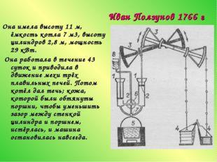 Иван Ползунов 1766 г Она имела высоту 11 м, ёмкость котла 7 м3, высоту цилинд
