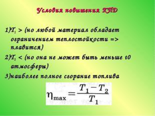 Условия повышения КПД 1)Т1 > (но любой материал обладает ограничением теплост
