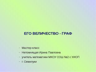 ЕГО ВЕЛИЧЕСТВО - ГРАФ Мастер-класс Непомнящая Ирина Павловна учитель математи