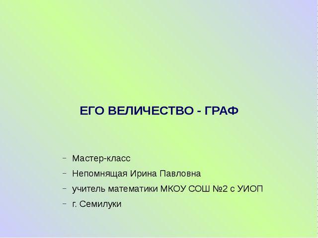 ЕГО ВЕЛИЧЕСТВО - ГРАФ Мастер-класс Непомнящая Ирина Павловна учитель математи...