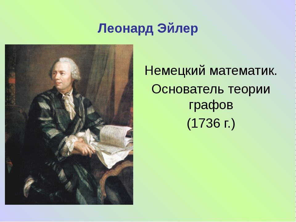Леонард Эйлер Немецкий математик. Основатель теории графов (1736 г.)