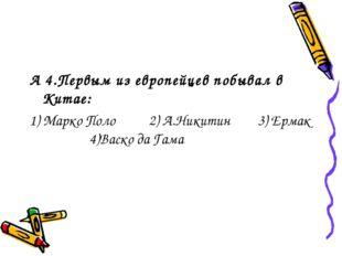 А 4.Первым из европейцев побывал в Китае: 1) Марко Поло 2) А.Никитин 3) Ермак