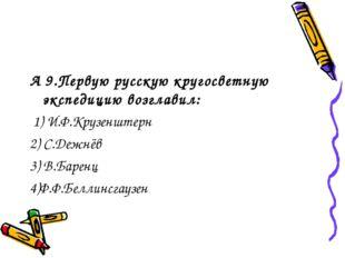 А 9.Первую русскую кругосветную экспедицию возглавил: 1) И.Ф.Крузенштерн 2) С