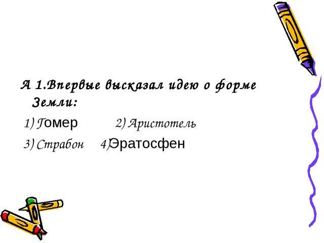 А 1.Впервые высказал идею о форме Земли: 1) Гомер 2) Аристотель 3) Страбон 4)...