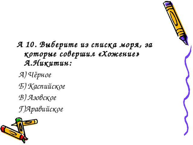 А 10. Выберите из списка моря, за которые совершил «Хожение» А.Никитин: А) Чё...