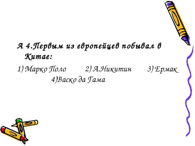 А 4.Первым из европейцев побывал в Китае: 1) Марко Поло 2) А.Никитин 3) Ермак...