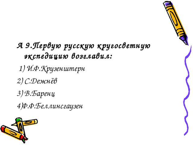 А 9.Первую русскую кругосветную экспедицию возглавил: 1) И.Ф.Крузенштерн 2) С...