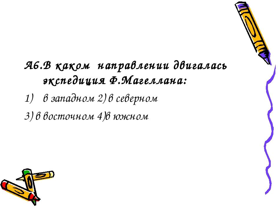 А6.В каком направлении двигалась экспедиция Ф.Магеллана: в западном 2) в севе...