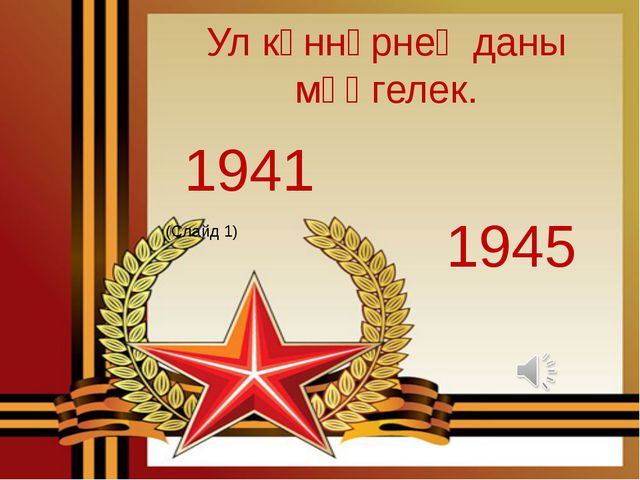 1941 1945 Ул көннәрнең даны мәңгелек. (Слайд 1)