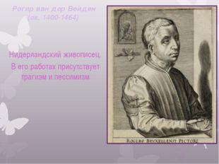 Рогир ван дер Вейден (ок. 1400-1464)  Нидерландский живописец. В его работа
