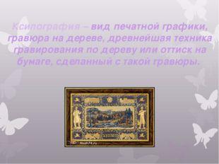 Ксилография – вид печатной графики, гравюра на дереве, древнейшая техника гра