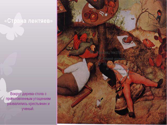 «Страна лентяев» Вокруг дерева-стола с приготовленным угощением развалились...