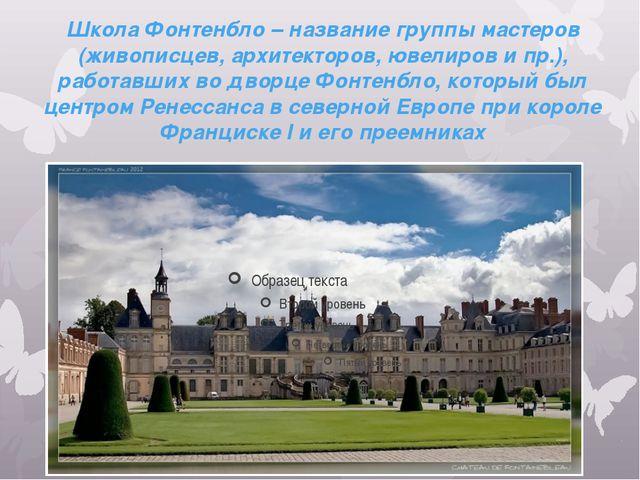 Школа Фонтенбло – название группы мастеров (живописцев, архитекторов, ювелиро...