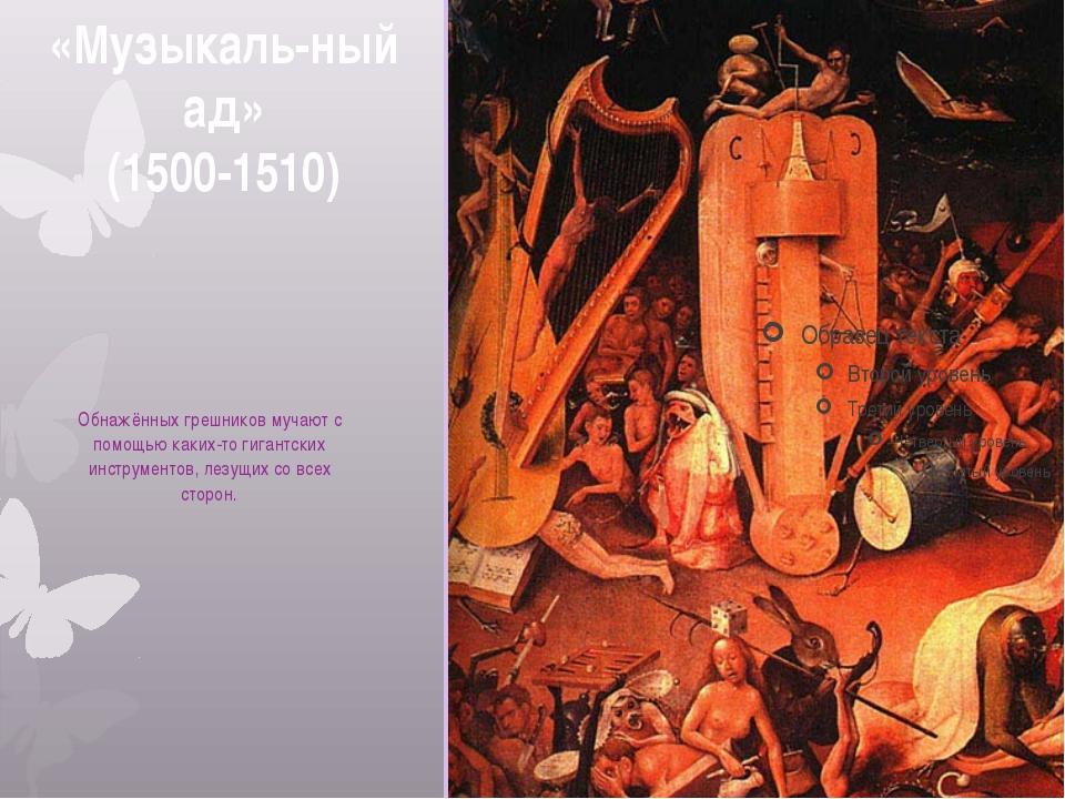 «Музыкаль-ный ад» (1500-1510) Обнажённых грешников мучают с помощью каких-то...
