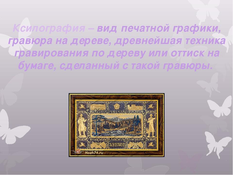 Ксилография – вид печатной графики, гравюра на дереве, древнейшая техника гра...